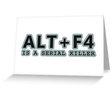 ALT + F4 , IS A SERIAL KILLER Greeting Card
