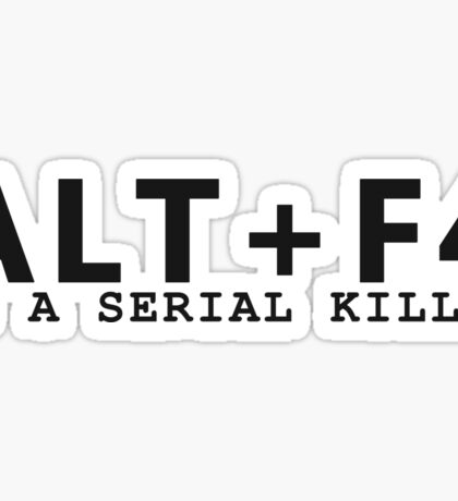 ALT + F4 , IS A SERIAL KILLER Sticker