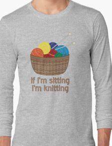 If I'm Sitting, I'm Knitting Long Sleeve T-Shirt