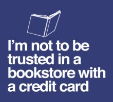 I'm Not to Be Trusted In a Bookstore With a Credit Card by bravos