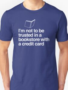I'm Not to Be Trusted In a Bookstore With a Credit Card Unisex T-Shirt