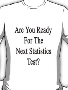 Are You Ready For The Next Statistics Test?  T-Shirt