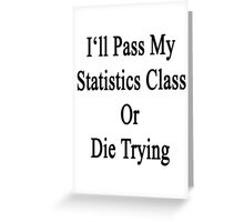 I'll Pass My Statistics Class Or Die Trying  Greeting Card