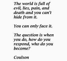 The world is full of evil, lies, pain, and death and you can't hide from it.  You can only face it.   The question is when you do, how do you respond, who do you become?  Coulson Unisex T-Shirt