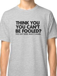 Think you can't be fooled? You just were. Read it again. Classic T-Shirt