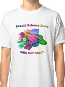 Should Science Mess With Our Food Classic T-Shirt