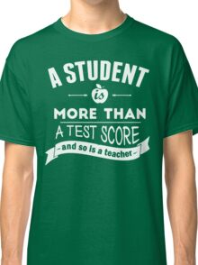 A Student is More Than A Test Score - and So is A Teacher Classic T-Shirt