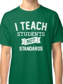 I Teach Student - Not Standards! Classic T-Shirt
