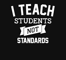 I Teach Student - Not Standards! Unisex T-Shirt