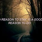 No reason to stay, is a good reason to go. by ichrisd