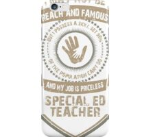 I may not be Reach and Famous But My Job is Priceless - Special ED Teacher iPhone Case/Skin