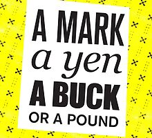 A mark, a yen, a buck, or a pound ... by ak4e