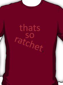 thats so ratchet. T-Shirt