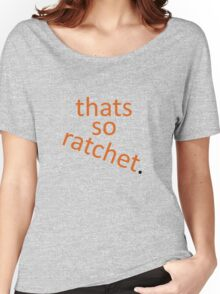 thats so ratchet. Women's Relaxed Fit T-Shirt