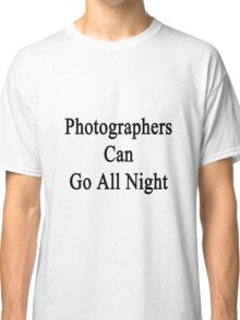 Photographers Can Go All Night  Classic T-Shirt