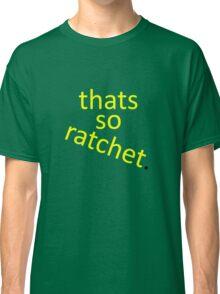 thats so ratchet. Classic T-Shirt
