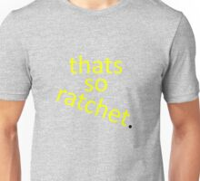 thats so ratchet. Unisex T-Shirt