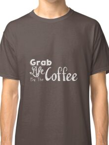 Grab Life By The Coffee Classic T-Shirt