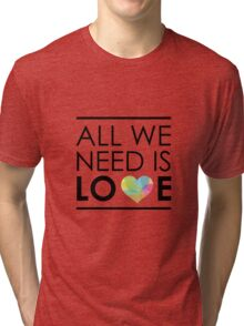 ALL WE NEED IS LOVE -2 Tri-blend T-Shirt