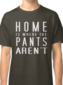 Home is where the pants aren't Classic T-Shirt