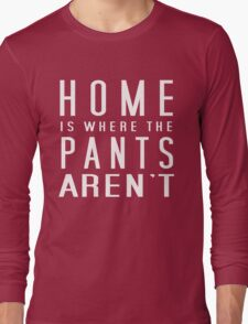 Home is where the pants aren't Long Sleeve T-Shirt