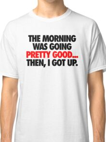 THE MORNING WAS GOING PRETTY GOOD, THEN I GOT UP. Classic T-Shirt