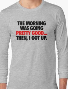 THE MORNING WAS GOING PRETTY GOOD, THEN I GOT UP. Long Sleeve T-Shirt