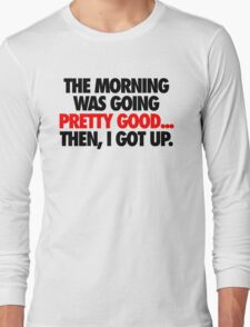 THE MORNING WAS GOING PRETTY GOOD, THEN I GOT UP. T-Shirt