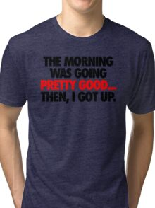 THE MORNING WAS GOING PRETTY GOOD, THEN I GOT UP. Tri-blend T-Shirt