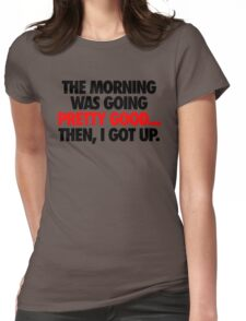THE MORNING WAS GOING PRETTY GOOD, THEN I GOT UP. Womens Fitted T-Shirt