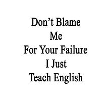 Don't Blame Me For Your Failure I Just Teach English  Photographic Print