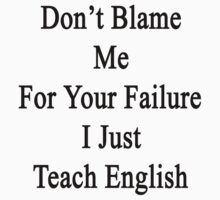 Don't Blame Me For Your Failure I Just Teach English  by supernova23