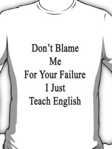 Don't Blame Me For Your Failure I Just Teach English  T-Shirt