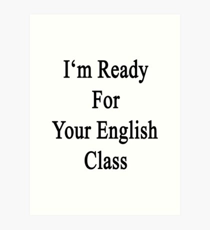 I'm Ready For Your English Class  Art Print