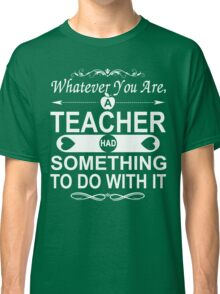 Whatever You Are, A Teacher had Something To Do With It Classic T-Shirt
