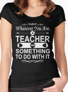Whatever You Are, A Teacher had Something To Do With It Women's Fitted Scoop T-Shirt