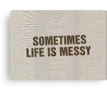 SOMETIMES LIFE IS MESSY Canvas Print