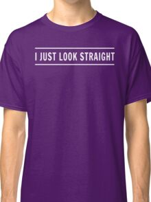 I Just Look Straight Classic T-Shirt