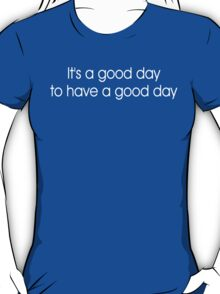 It's a Good Day to Have a Good Day T-Shirt