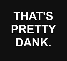 That's Pretty Dank. Unisex T-Shirt