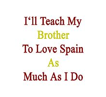 I'll Teach My Brother To Love Spain As Much As I Do  Photographic Print