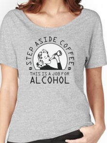 Step aside coffee - this is a job for alcohol Women's Relaxed Fit T-Shirt