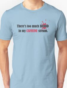 There's too much blood in my caffein stream  T-Shirt