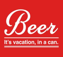 Beer: It's a Vacation in a Can by partyanimal