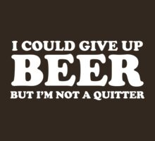 I Could Give Up Beer But I'm Not a Quitter by partyanimal