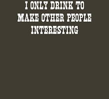 I Only Drink to Make Other People Interesting Unisex T-Shirt