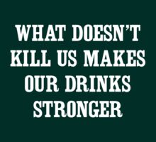 What Doesn't Kill Us Makes Our Drinks Stronger by partyanimal
