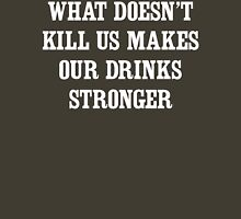 What Doesn't Kill Us Makes Our Drinks Stronger Unisex T-Shirt