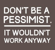 Don't Be a Pessimist, It Wouldn't Work Anyway by wondrous
