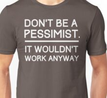 Don't Be a Pessimist, It Wouldn't Work Anyway Unisex T-Shirt